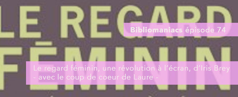 Bibliomaniacs – émission 74- Le regard féminin, une révolution à l'écran d'Iris Brey